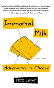 Immortal Milk - Adventures in Cheese ebook by Eric LeMay