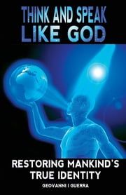 Think And Speak Like God Restoring Mankind's True Identity ebook by Geovanni Israel Guerra