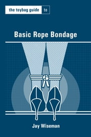 Toybag Guide to Basic Rope Bondage ebook by Jay Wiseman