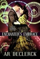 Enchanter's Embrace ebook by AR DeClerck