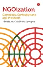NGOization - Complicity, Contradictions and Prospects ebook by Aziz Choudry, Dip Kapoor
