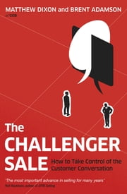 The Challenger Sale - How To Take Control of the Customer Conversation ebook by Brent Adamson, Matthew Dixon