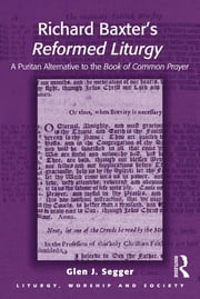 Richard Baxter's Reformed Liturgy - A Puritan Alternative to the Book of Common Prayer ebook by Glen J. Segger