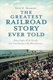 The Greatest Railroad Story Ever Told - Henry Flagler & the Florida East Coast Railway's Key West Extension ekitaplar by Seth H. Bramson