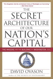 The Secret Architecture Of Our Nation's Capital - The Masons and the Building of Washington, D.C. ebook by David Ovason