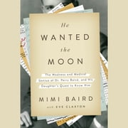 He Wanted the Moon - The Madness and Medical Genius of Dr. Perry Baird, and His Daughter's Quest to Know Him audiobook by Mimi Baird, Eve Claxton