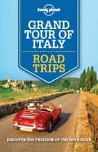 Lonely Planet Grand Tour of Italy Road Trips ebook by Lonely Planet, Cristian Bonetto, Duncan Garwood,...