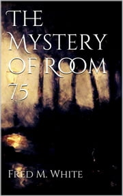 The Mystery of Room 75 ebook by Fred M White