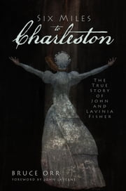 Six Miles to Charleston - The True Story of John and Lavinia Fisher ebook by Bruce Orr,John LaVerne