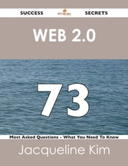 Web 2.0 73 Success Secrets - 73 Most Asked Questions On Web 2.0 - What You Need To Know ebook by Jacqueline Kim