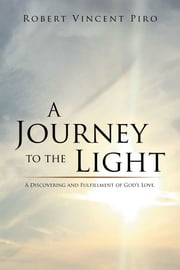 A Journey to the Light - A Discovering and Fulfillment of Gods Love. ebook by Robert Vincent Piro