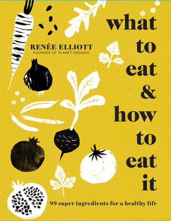 What to Eat and How to Eat it - 99 super ingredients for a healthy life ebook by Renée Elliott