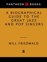 A Biographical Guide to the Great Jazz and Pop Singers ebook by Will Friedwald