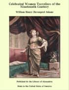 Celebrated Women Travellers of the Nineteenth Century ebook by William Henry Davenport Adams