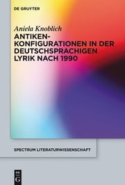 Antikenkonfigurationen in der deutschsprachigen Lyrik nach 1990 ebook by Aniela Knoblich