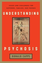 Understanding Psychosis - Issues, Treatments, and Challenges for Sufferers and Their Families ebook by Donald Capps