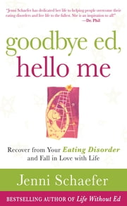 Goodbye Ed, Hello Me: Recover from Your Eating Disorder and Fall in Love with Life ebook by Jenni Schaefer
