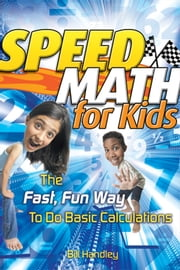 Speed Math for Kids - The Fast, Fun Way To Do Basic Calculations ebook by Bill Handley