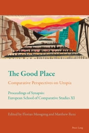 The Good Place - Comparative Perspectives on Utopia<BR> Proceedings of Synapsis: European School of Comparative Studies XI ebook by