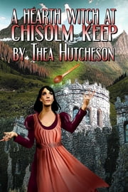 A Hearth Witch at Chisolm Keep ebook by Thea Hutcheson