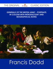 Generals of the British Army - Portraits in Colour with Introductory and Biographical Notes - The Original Classic Edition ebook by Francis Dodd