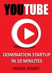 YouTube Domination Startup in 10 minutes ebook by Freebie Johnny