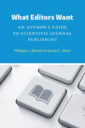 What Editors Want - An Author's Guide to Scientific Journal Publishing ebook by Philippa J. Benson,Susan C. Silver