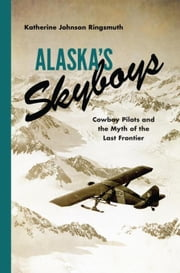 Alaska's Skyboys: Cowboy Pilots and the Myth of the Last Frontier ebook by Ringsmuth, Katherine Johnson