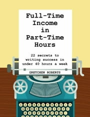 Full-Time Income in Part-Time Hours - 22 Secrets to Writing Success in Under 40 Hours a Week ebook by Gretchen Roberts