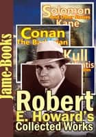 Robert E. Howard's Collected Works : 129 Works! - (Conan the Barbarian, Solomon Kane, Breckinridge Elkins, El Borak, Kull of Atlantis ,Plus More!) ebook by Robert E. Howard