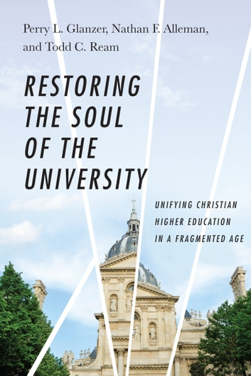 Restoring the Soul of the University - Unifying Christian Higher Education in a Fragmented Age ebook by Perry L. Glanzer,Nathan F. Alleman,Todd C. Ream