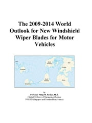 The 2009-2014 World Outlook for New Windshield Wiper Blades for Motor Vehicles ebook by ICON Group International, Inc.