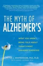 The Myth of Alzheimer's - What You Aren't Being Told About Today's Most Dreaded Diagnosis ebook by Peter J. Whitehouse, M.D., Daniel George,...