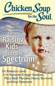 Chicken Soup for the Soul: Raising Kids on the Spectrum - 101 Inspirational Stories for Parents of Children with Autism and Asperger's ebook by Rebecca Dr. Landa,Mary Beth Marsden,Nancy Burrows,Amy Newmark