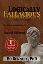 Logically Fallacious: The Ultimate Collection of Over 300 Logical Fallacies (Academic Edition) ebook by Bo Bennett, PhD