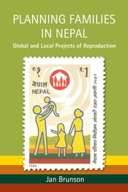 Planning Families in Nepal - Global and Local Projects of Reproduction ebook by Jan Brunson