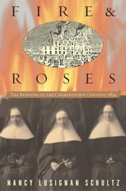 Fire & Roses - The Burning of the Charlestown Convent, 1834 ebook by Nancy Lusignan Schultz
