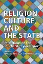 Religion,Culture and the State - Canada and Quebec, Reflections of the Bouchard-Taylor Report ebook by Howard Adelman, Pierre Anctil
