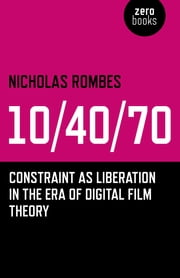 10/40/70 - Constraint as Liberation in the Era of Digital Film Theory ebook by Nicholas Rombes