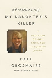 Forgiving My Daughter's Killer - A True Story of Loss, Faith, and Unexpected Grace ebook by Kate Grosmaire,Nancy French