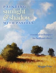 Painting Sunlight and Shadow with Pastels: Essential Techniques for Brilliant Effects ebook by Price, Maggie