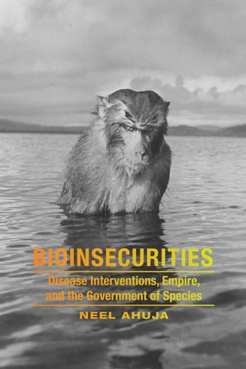 Bioinsecurities - Disease Interventions, Empire, and the Government of Species ebook by Neel Ahuja