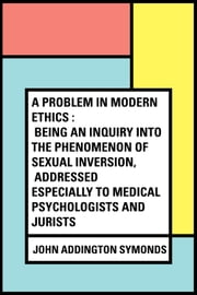A Problem in Modern Ethics : Being an Inquiry into the Phenomenon of Sexual Inversion, Addressed Especially to Medical Psychologists and Jurists ebook by John Addington Symonds