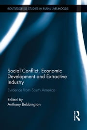 Social Conflict, Economic Development and the Extractive Industry - Evidence from South America ebook by Anthony Bebbington