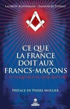 Ce que la France doit aux francs-maçons ebook by Laurent KUPFERMAN, Emmanuel PIERRAT