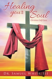 Healing Your Soul - Christian Self-Care ebook by Dr. Samuel White, III
