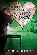 Under the Table and Into His Heart ebook by Raine O'Tierney