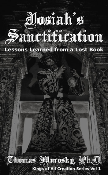 Josiah's Sanctification - Lessons Learned from a Lost Book ebook by Thomas Murosky