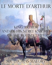 Le Morte d'Arthur : King Arthur and of his Noble Knights of the Round Table ebook by Sir Thomas Malory