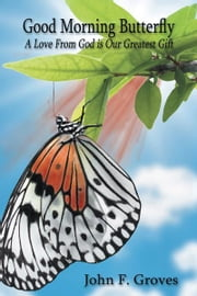 Good Morning Butterfly - A Love From God is Our Greatest Gift ebook by John F. Groves Sr.